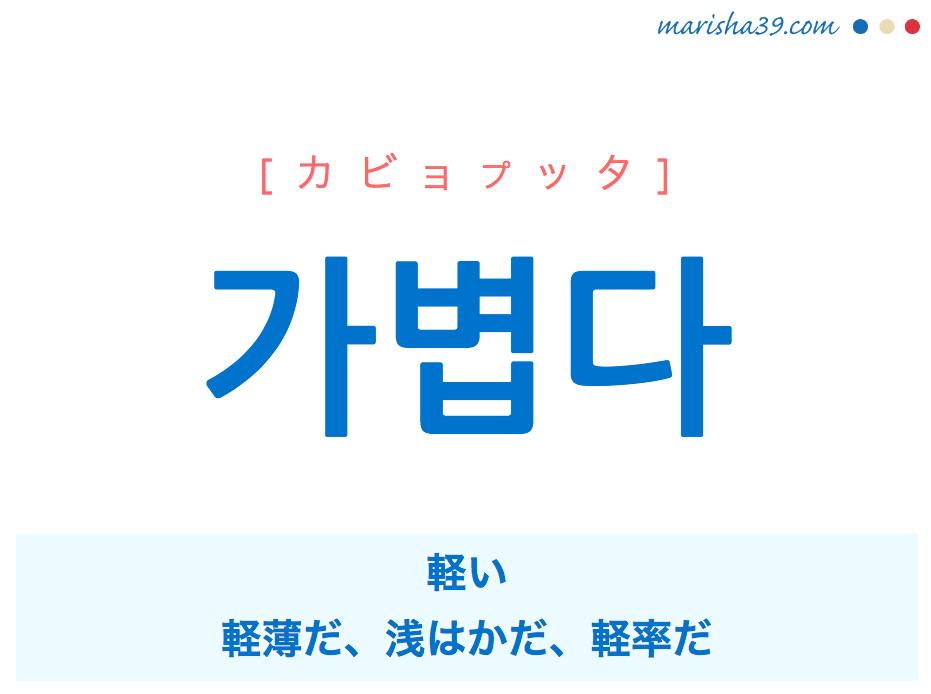 韓国語単語・ハングル 가볍다 [カビョプッタ] 軽い、軽薄だ、浅はかだ、軽率だ 意味・活用・読み方と音声発音