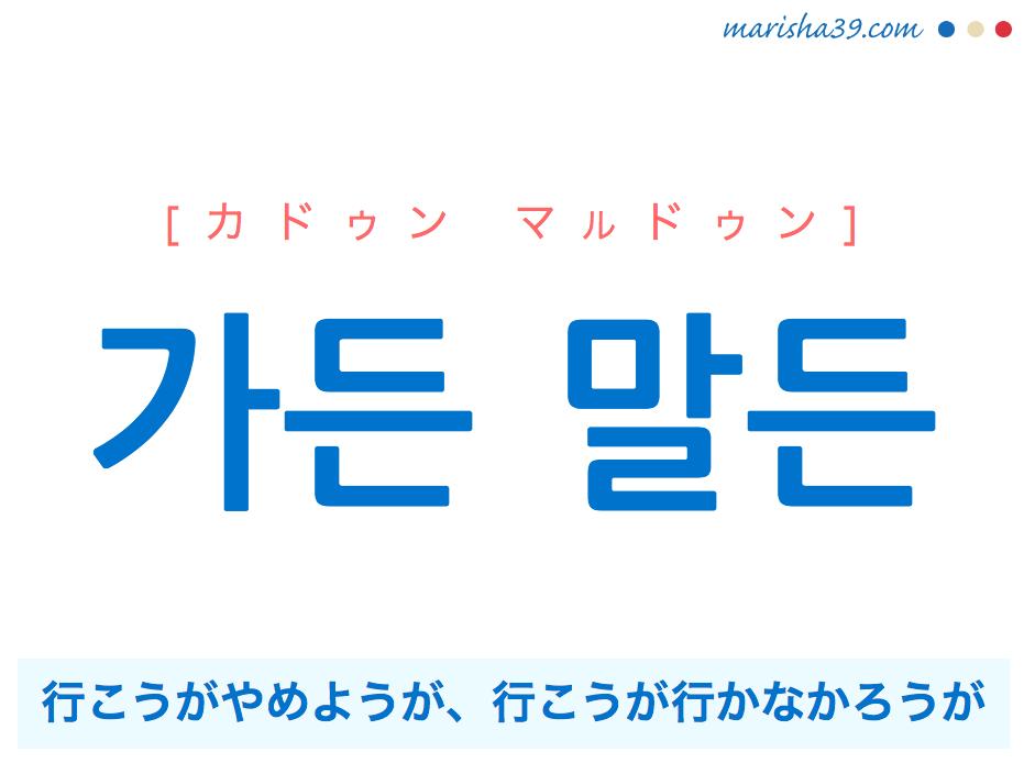 韓国語で表現 가든 말든 [カドゥン マルドゥン] 行こうがやめようが、行こうが行かなかろうが、行っても行かなくても 歌詞で勉強
