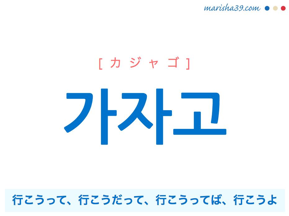 韓国語で表現 가자고 [カジャゴ] 行こうって、行こうだって、行こうってば、行こうよ 歌詞で勉強