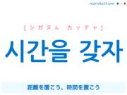 韓国語・ハングルで表現 시간을 갖자 距離を置こう、時間を置こう [シガヌル カッチャ] 歌詞を例にプチ解説