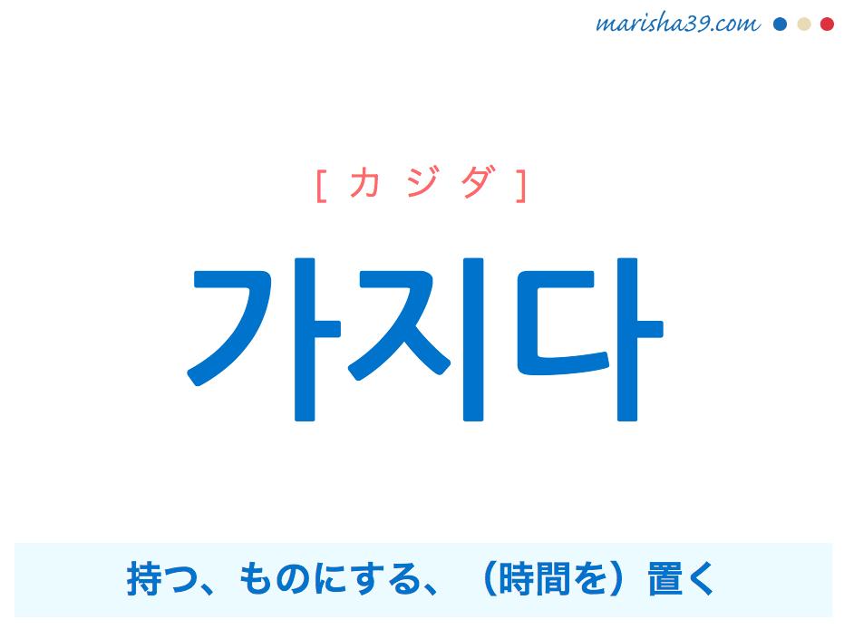 韓国語単語・ハングル 가지다 [カジダ] 持つ、ものにする、(時間を)置く 意味・活用・読み方と音声発音