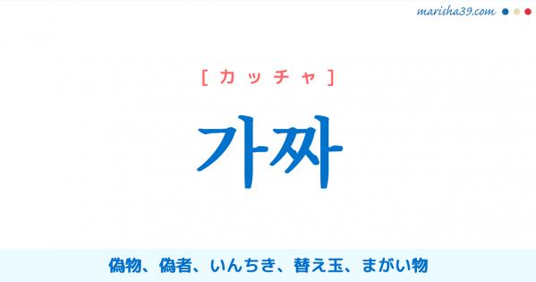 韓国語単語勉強 가짜 [カッチャ] 偽物、偽者(にせもの)、いんちき、替え玉、まがい物 意味・活用・読み方と音声発音
