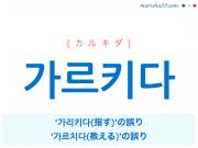 韓国語単語・ハングル 가르키다 [カルキダ] '가리키다(指す)'の誤り、'가르치다(教える)'の誤り 意味・活用・読み方と音声発音