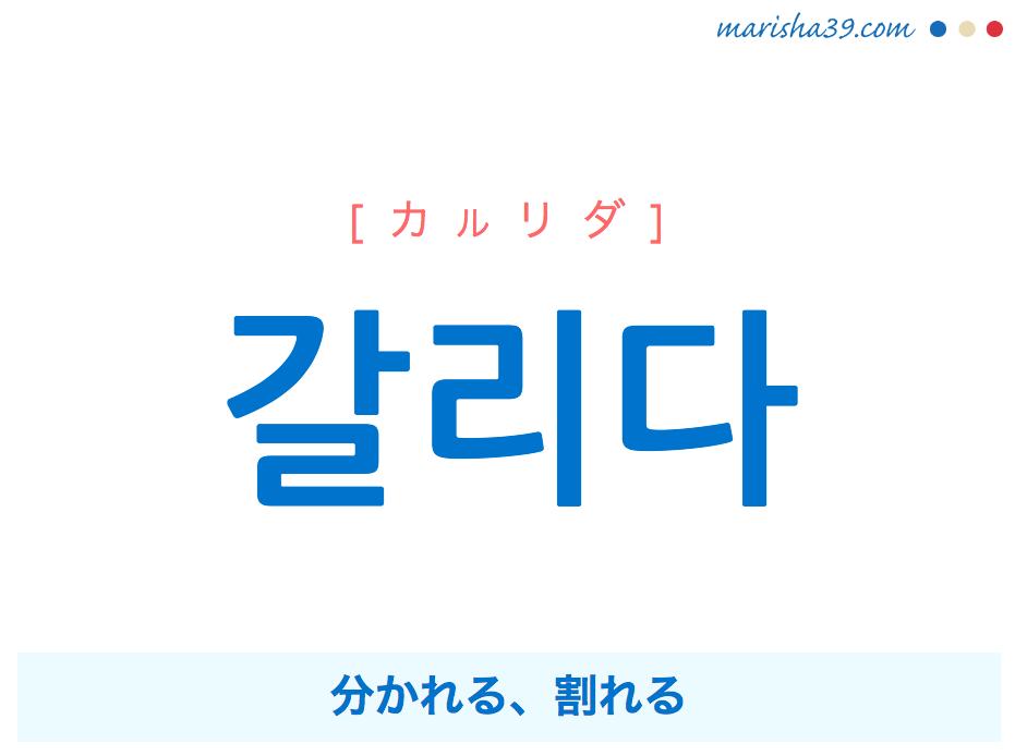 韓国語単語・ハングル 갈리다 [カルリダ] 分かれる、割れる 意味・活用・読み方と音声発音