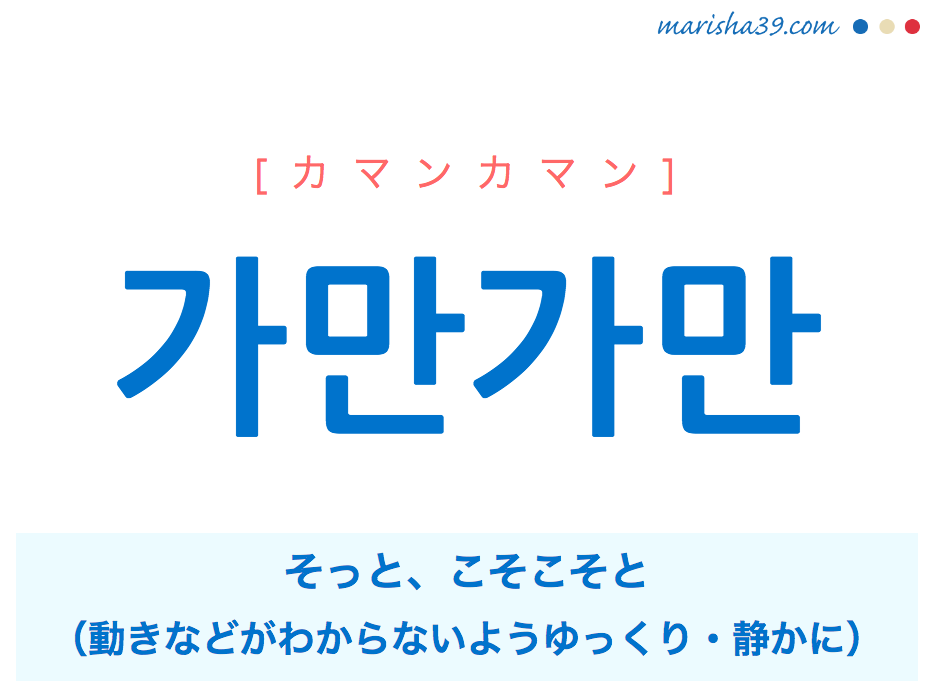 韓国語単語・ハングル 가만가만 [カマンカマン] そっと、こそこそと(動きなどがわからないようゆっくり・静かに) 意味・活用・読み方と音声発音