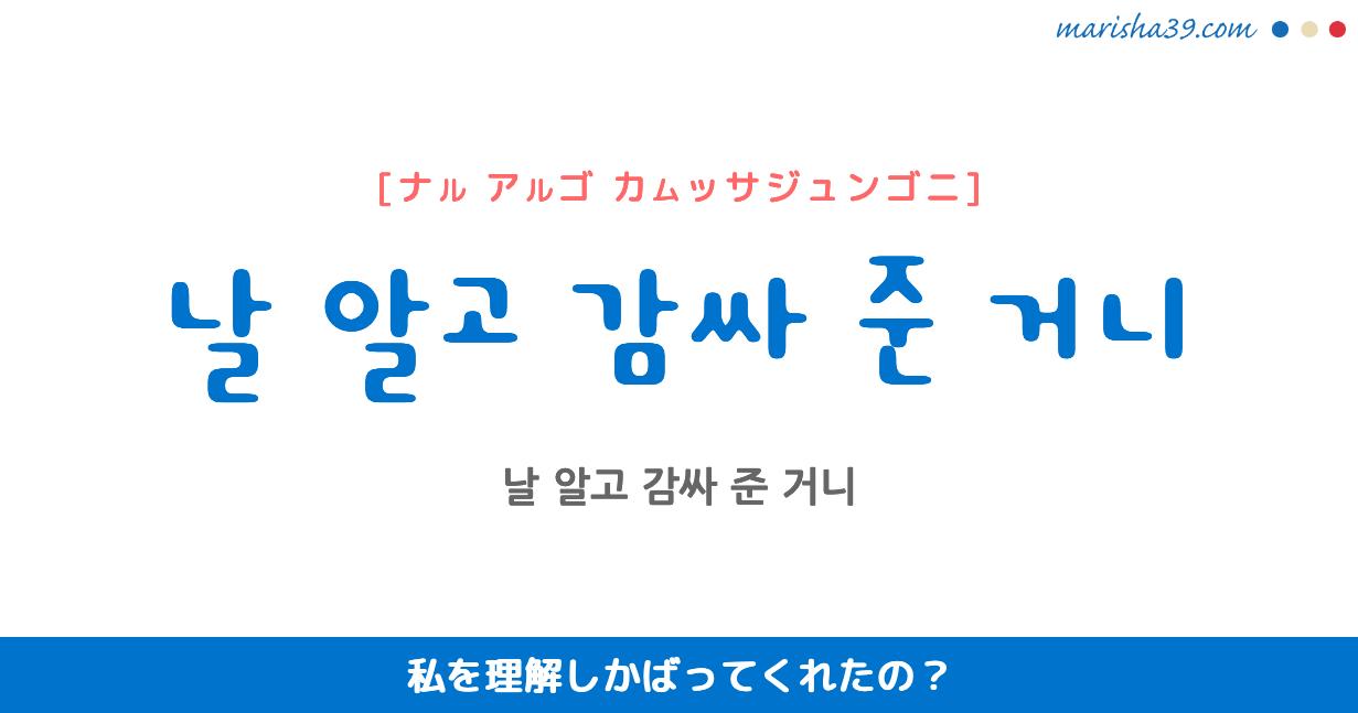 韓国語で表現 날 알고 감싸 준 거니 [ナル アルゴ カムッサジュンゴニ] 私を理解しかばってくれたの? 歌詞で勉強