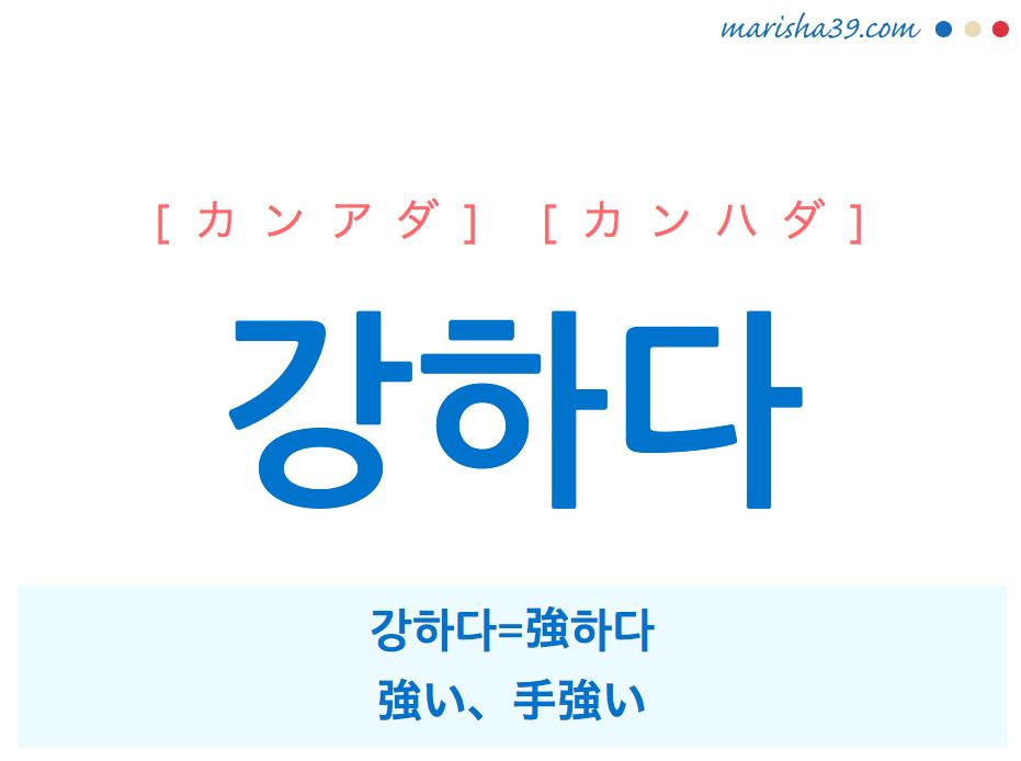韓国語・ハングル 강하다 [カンアダ] [カンハダ] 강하다=強하다、強い、手強い 意味・活用・発音