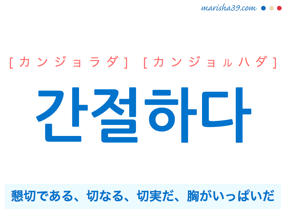 韓国語単語・ハングル 간절하다 [カンジョラダ] [カンジョルハダ] 懇切である、切なる、切実だ、胸がいっぱいだ 意味・活用・読み方と音声発音