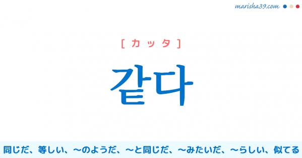 韓国語単語勉強 같다 [カッタ] 同じだ、同様だ、同一である、等しい、〜のようだ、〜と同じだ、〜みたいだ、〜らしい、〜にふさわしい、似てる 意味・活用・読み方と音声発音