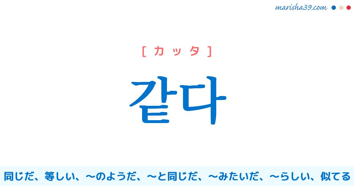 韓国語・ハングル 같다 [カッタ] 同じだ、同様だ、同一である、等しい、〜のようだ、〜と同じだ、〜みたいだ、〜らしい、〜にふさわしい、似てる 意味・活用・発音