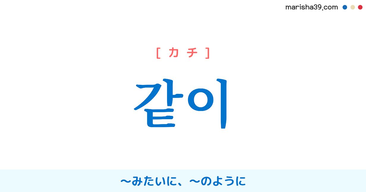 韓国語単語・ハングル 같이 [カチ] 一緒に、共に、同じく、同様に、〜みたいに、〜のように 意味・活用・読み方と音声発音