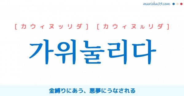 韓国語単語勉強 가위눌리다 [カウィヌッリダ] [カウィヌルリダ] 金縛りにあう、悪夢にうなされる 意味・活用・読み方と音声発音