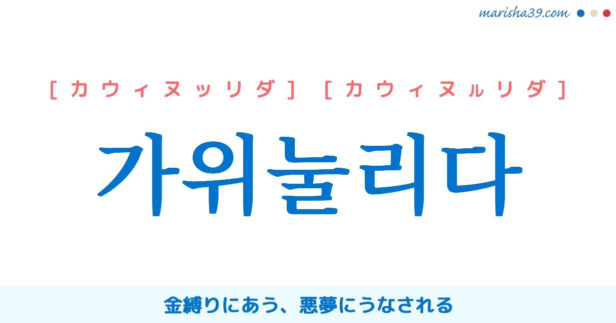 韓国語単語・ハングル 가위눌리다 [カウィヌッリダ] [カウィヌルリダ] 金縛りにあう、悪夢にうなされる 意味・活用・読み方と音声発音