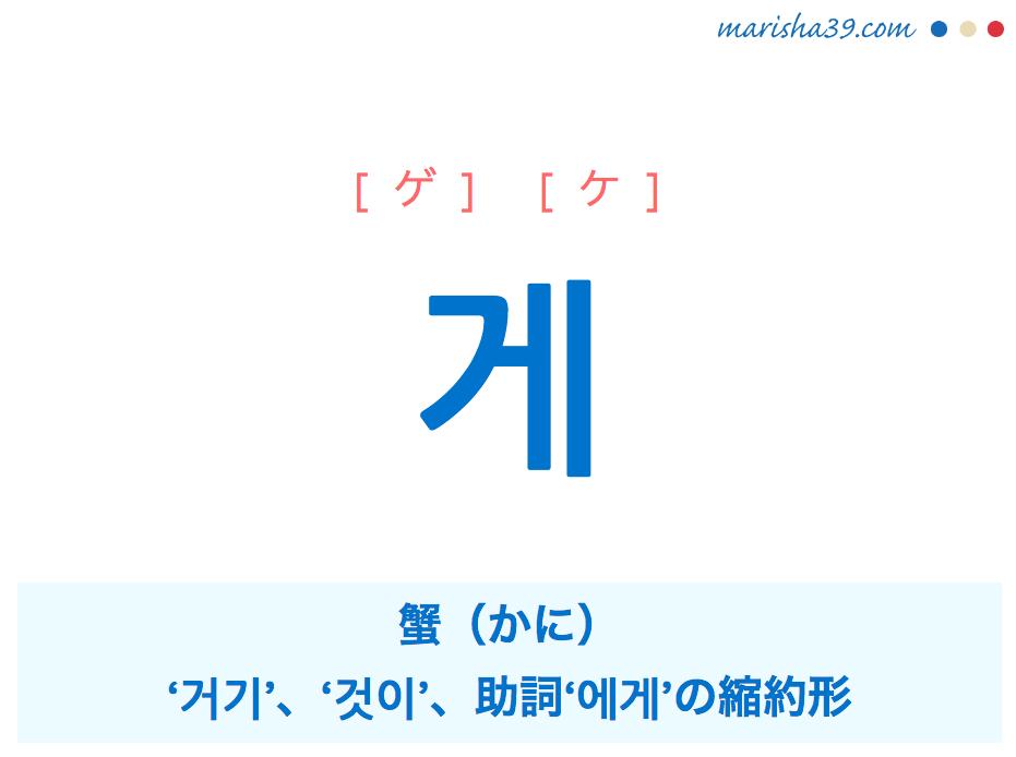 韓国語単語・ハングル 게 [ゲ] [ケ] 蟹(かに)、'거기'、'것이'、助詞'에게'が短くなった言葉、道具を示す名詞を作る接尾 意味・活用・読み方と音声発音