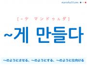 韓国語・ハングル ~게 만들다 〜のようにさせる、〜のようにする、〜のように仕向ける 使い方例