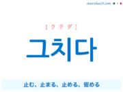 韓国語単語・ハングル 그치다 [クチダ] 止む、止まる、止める、留める 意味・活用・読み方と音声発音