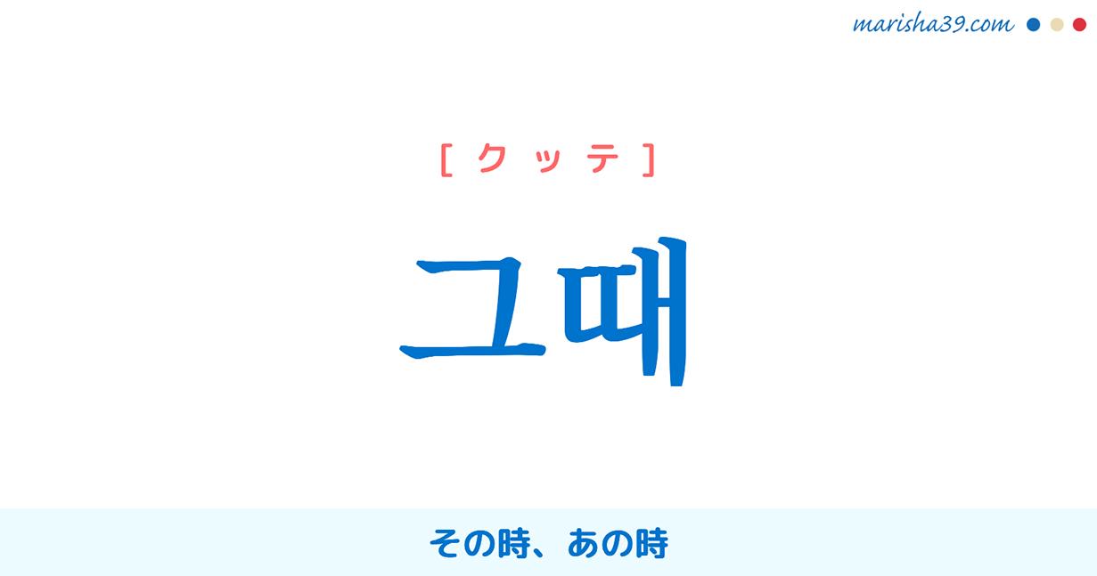 韓国語・ハングル 그때 [クッテ] その時、あの時 意味・活用・発音