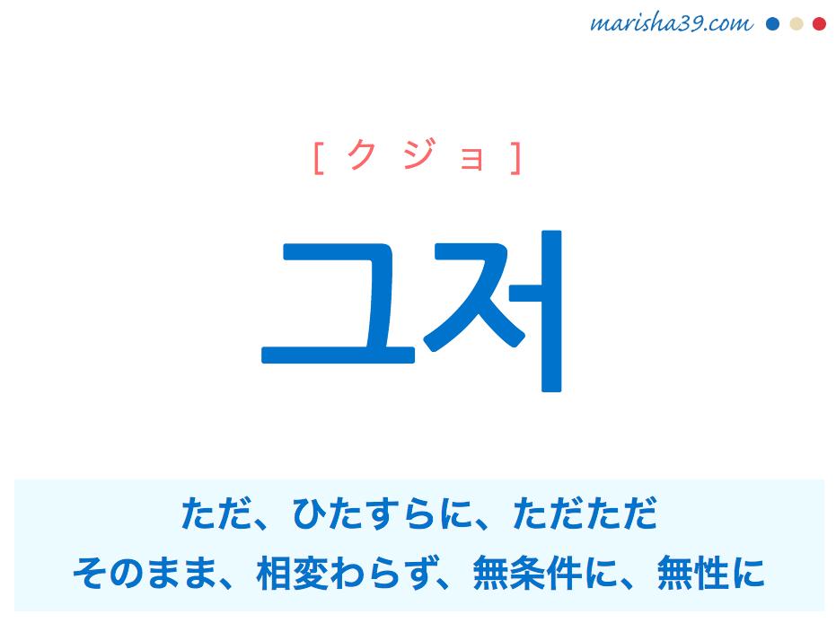 韓国語単語・ハングル 그저 [クジョ] ただ、ひたすらに、ただただ、そのまま、相変わらず、無条件に、無性に 意味・活用・読み方と音声発音