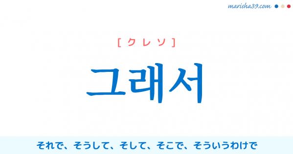 韓国語単語勉強 그래서 [クレソ] それで、そうして、そして、そこで、そういうわけで 意味・活用・読み方と音声発音