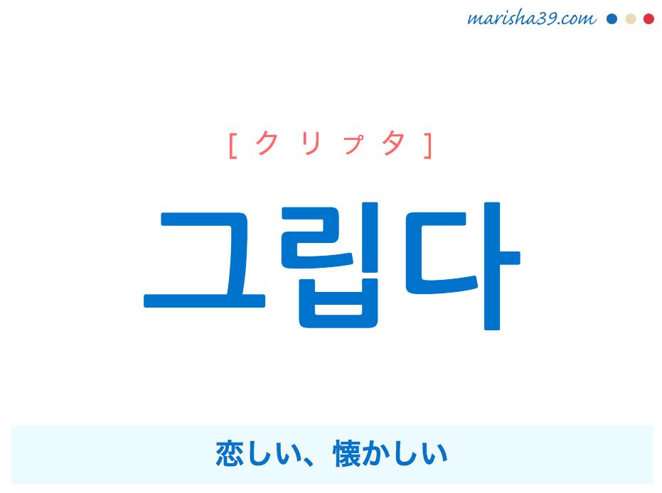 韓国語単語・ハングル 그립다 [クリプタ] 恋しい、懐かしい 意味・活用・読み方と音声発音