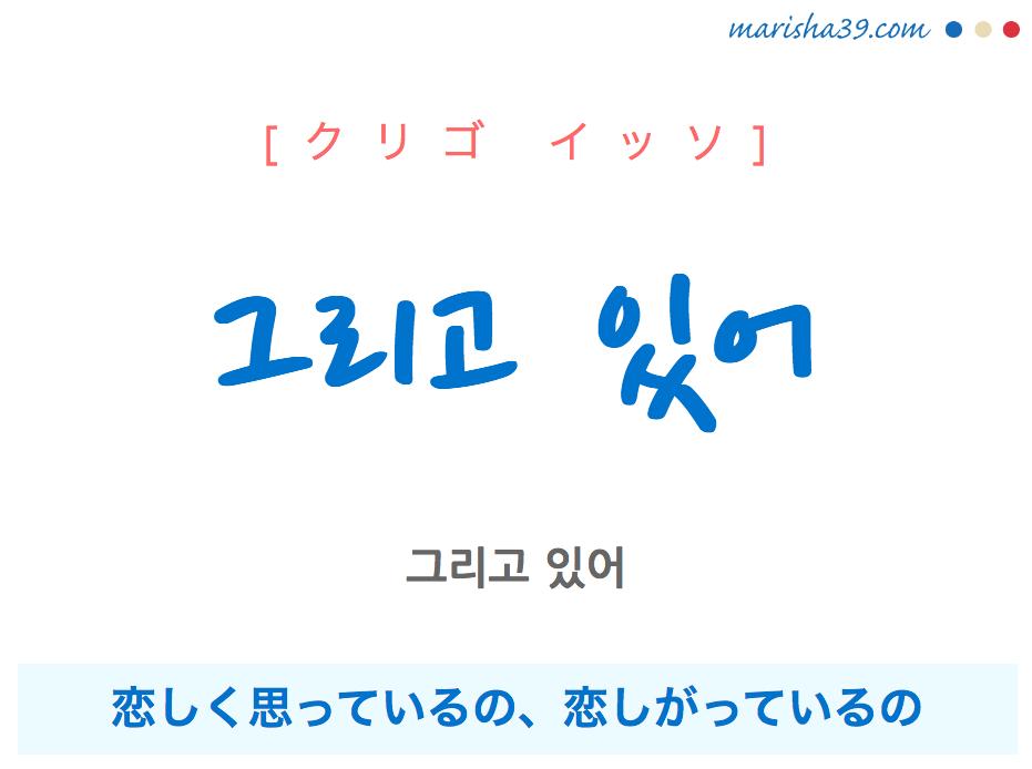 韓国語で表現 그리고 있어 [クリゴ イッソ] 恋しく思っているの、恋しがっているの 歌詞で勉強