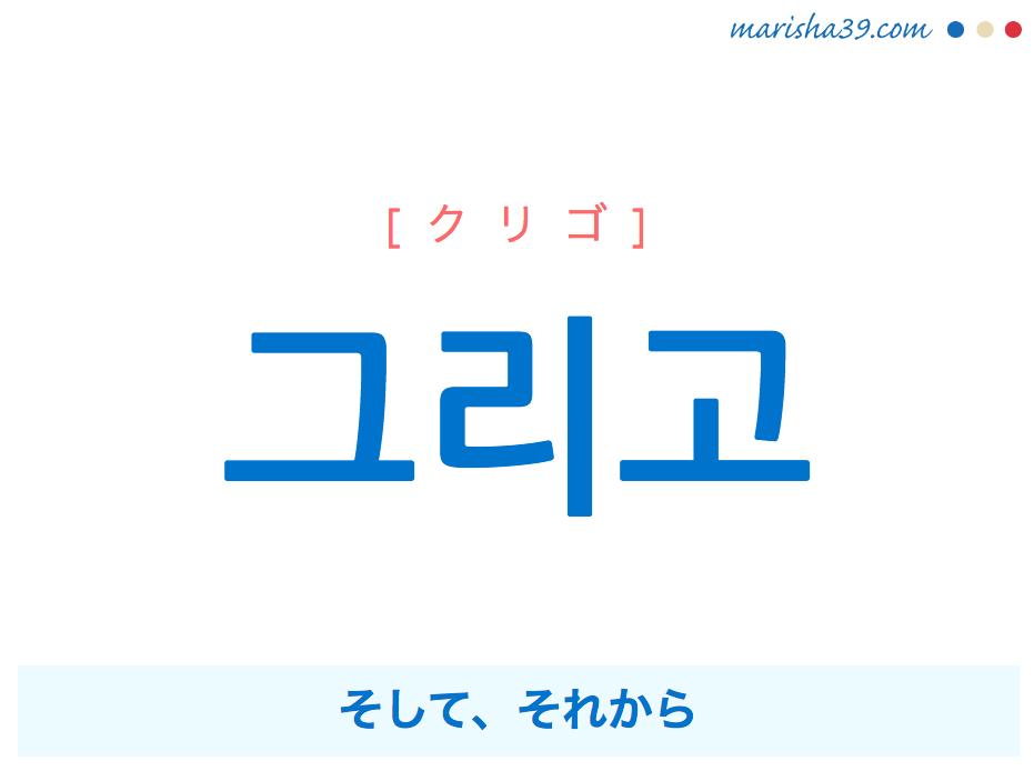 韓国語単語・ハングル 그리고 [クリゴ] そして、それから 意味・活用・読み方と音声発音
