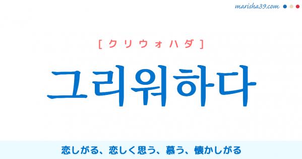 韓国語単語勉強 그리워하다 [クリウォハダ] 恋しがる、恋しく思う、慕う、懐かしがる 意味・活用・読み方と音声発音