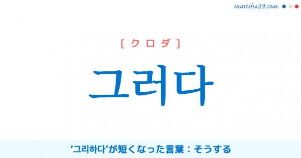 韓国語単語勉強 그러다 [クロダ] そうする(그리하다)意味・活用・読み方と音声発音