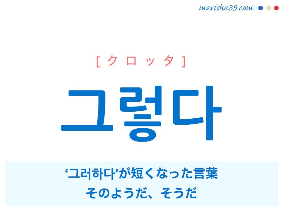 韓国語・ハングル 그렇다 [クロッタ] '그러하다'が短くなった言葉、そのようだ、そうだ 意味・活用・発音