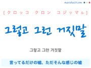韓国語で表現 그렇고 그런 거짓말 [クロッコ クロン コジッマル] 言ってるだけの嘘、ただそんな感じの嘘 歌詞で勉強