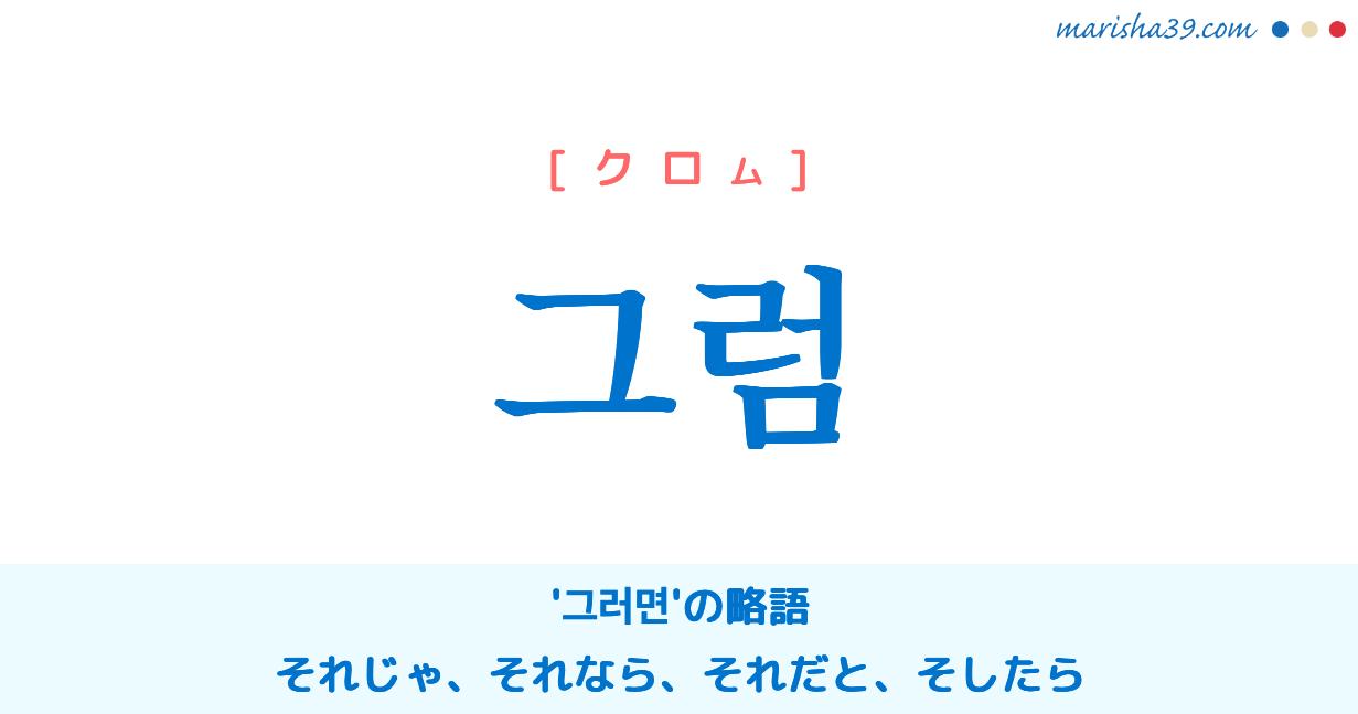 韓国語単語・ハングル 그럼 [クロム] '그러면'の略語、それじゃ、それなら、それだと、そしたら 意味・活用・読み方と音声発音