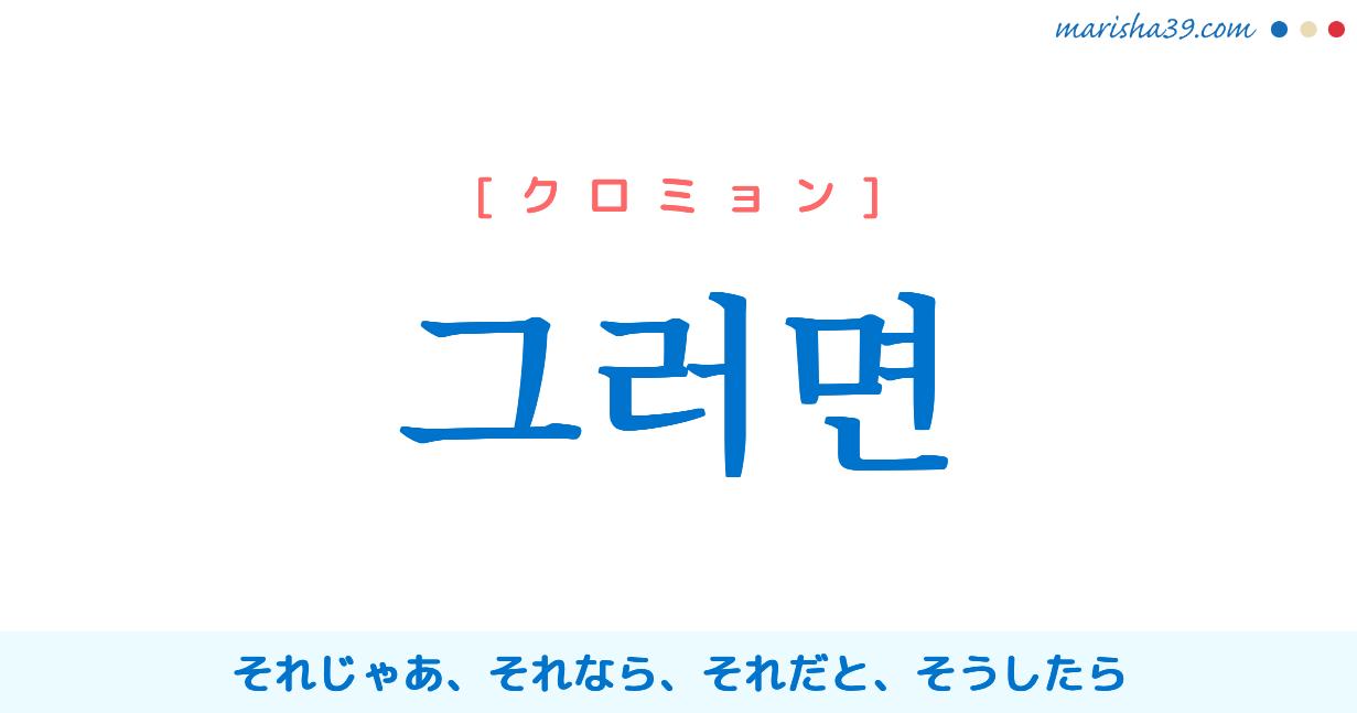 韓国語単語勉強 그러면 [クロミョン] それじゃあ、それなら、それだと、そうしたら 意味・活用・読み方と音声発音