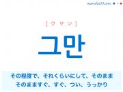 韓国語単語・ハングル 그만 [クマン] その程度で、それくらいにして、そのまま、そのまますぐ、すぐ、つい、うっかり 意味・活用・読み方と音声発音