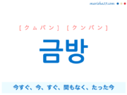 韓国語単語・ハングル 금방 [クムバン] [クンバン] 今すぐ、今、すぐ、間もなく、たった今 意味・活用・読み方と音声発音