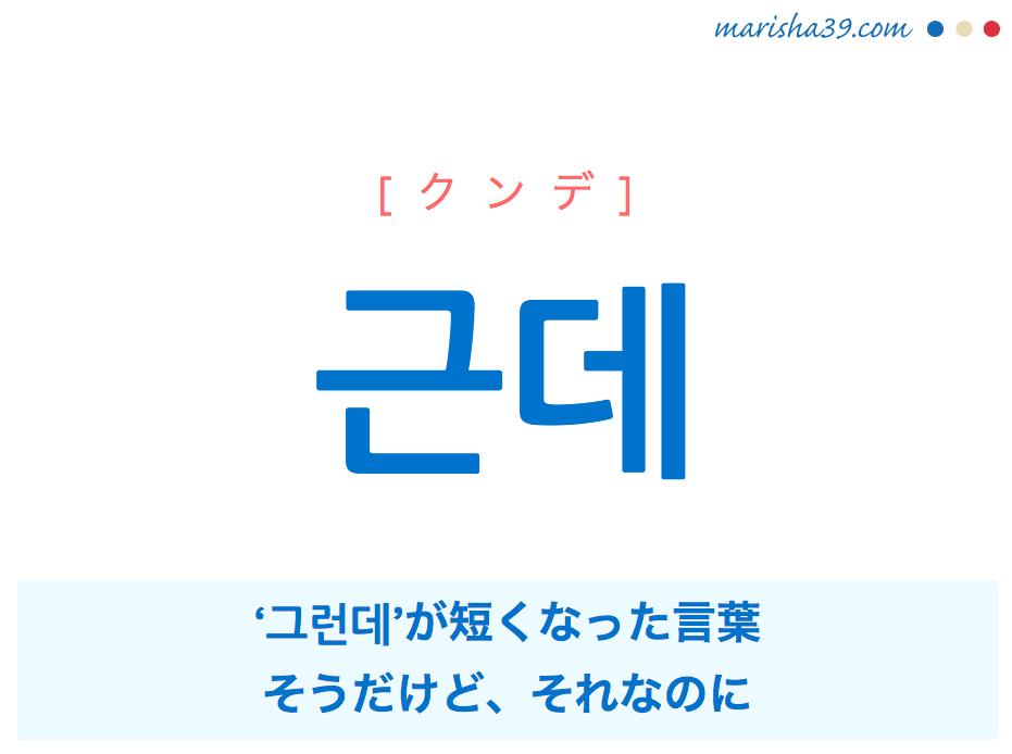 韓国語単語・ハングル 근데 [クンデ] '그런데'が短くなった言葉、そうだけど、それなのに 意味・活用・読み方と音声発音