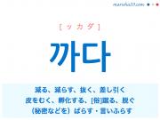 韓国語単語・ハングル 까다 [ッカダ] 減る、減らす、抜く、差し引く、皮をむく、孵化する、[俗] 蹴る、脱ぐ、(秘密などを)ばらす・言いふらす 意味・活用・読み方と音声発音