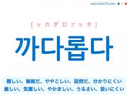 韓国語単語 까다롭다 [ッカダロプッタ] 難しい、複雑だ、ややこしい、面倒だ、分かりにくい、厳しい、気難しい、やかましい、うるさい、扱いにくい 意味・活用・読み方と音声発音