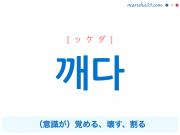 韓国語単語・ハングル 깨다 [ッケダ] (意識が)覚める、壊す、割る 意味・活用・読み方と音声発音