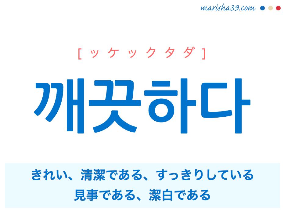 韓国語単語・ハングル 깨끗하다 [ッケックタダ] きれい、清潔である、すっきりしている、整理整頓されている、見事である、潔白である 意味・活用・読み方と音声発音
