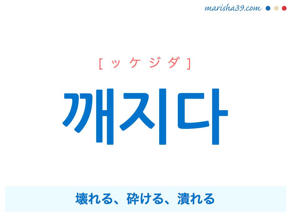 韓国語単語・ハングル 깨지다 [ッケジダ] 壊れる、砕ける、潰れる 意味・活用・読み方と音声発音