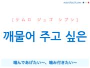 韓国語で表現 깨물어 주고 싶은 [ケムロ ジュゴ シプン] 噛んであげたい~、噛み付きたい~ 歌詞で勉強