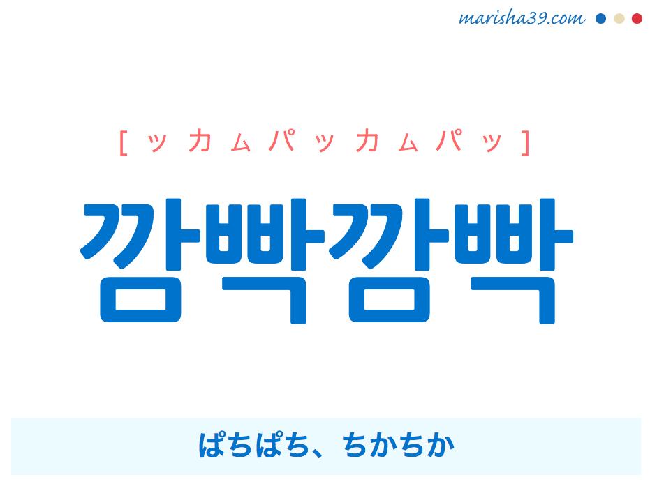 韓国語単語・ハングル 깜빡깜빡 [ッカムパッカムパッ] [ッカムパクカムパク] ぱちぱち、ちかちか(火や光などが点いたり消えたりするさま。まぶたをあけたりとじたりするさま。記憶などが消えたり思い出したりするさま。) 意味・活用・読み方と音声発音