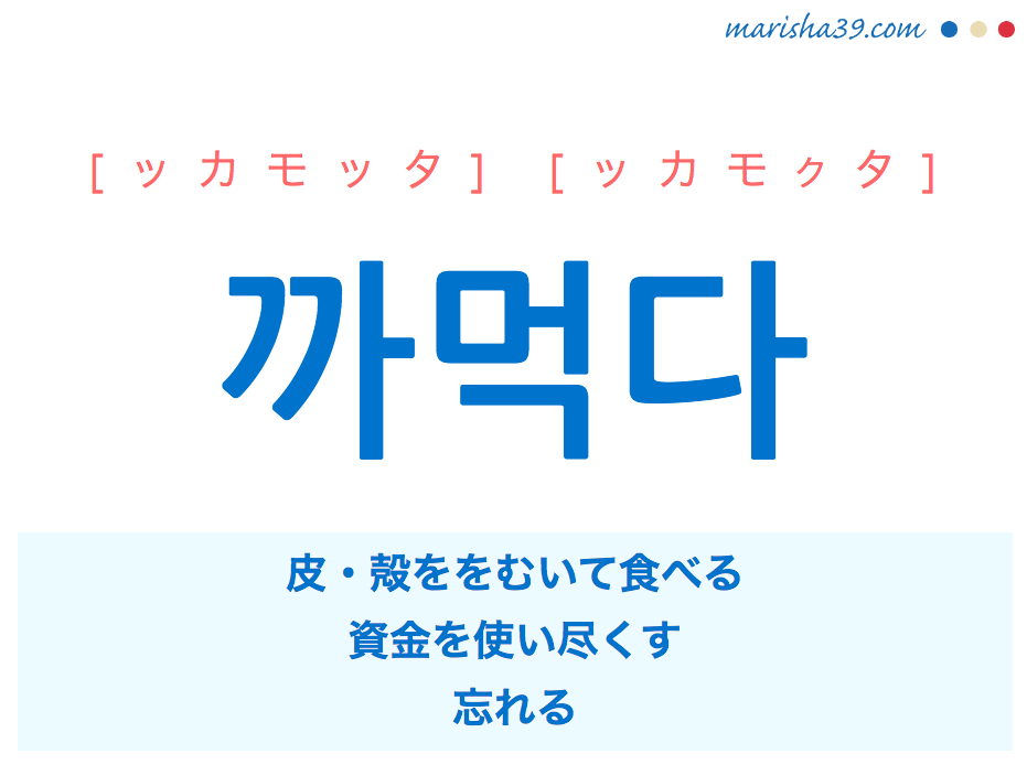韓国語単語・ハングル 까먹다 [ッカモッタ] [ッカモクタ] 皮・殻ををむいて食べる、資金を使い尽くす、忘れる 意味・活用・読み方と音声発音