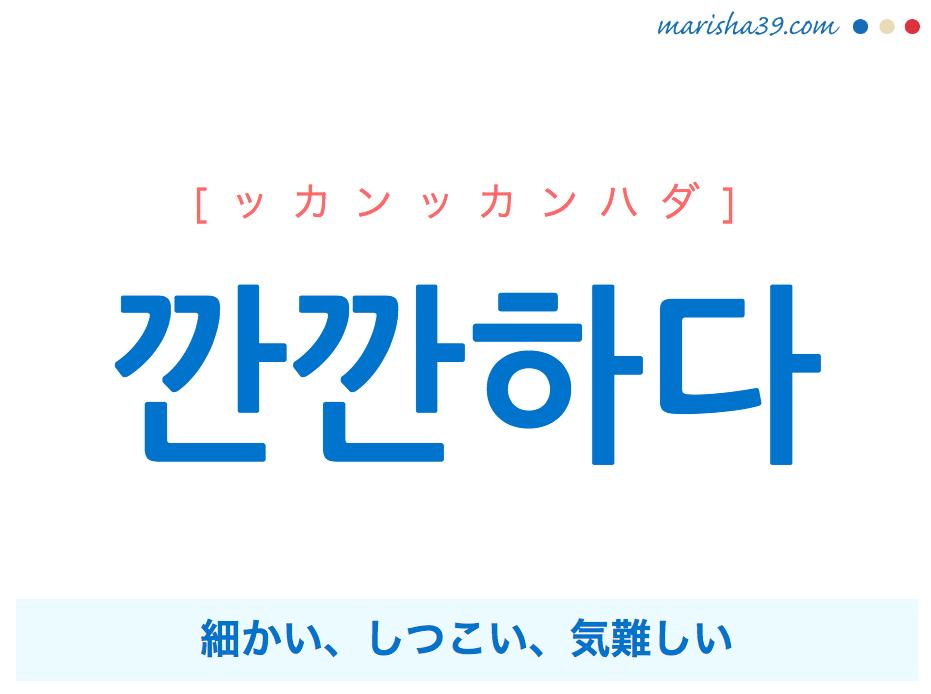 韓国語単語・ハングル 깐깐하다 [ッカンッカンハダ] 細かい、しつこい、気難しい 意味・活用・読み方と音声発音