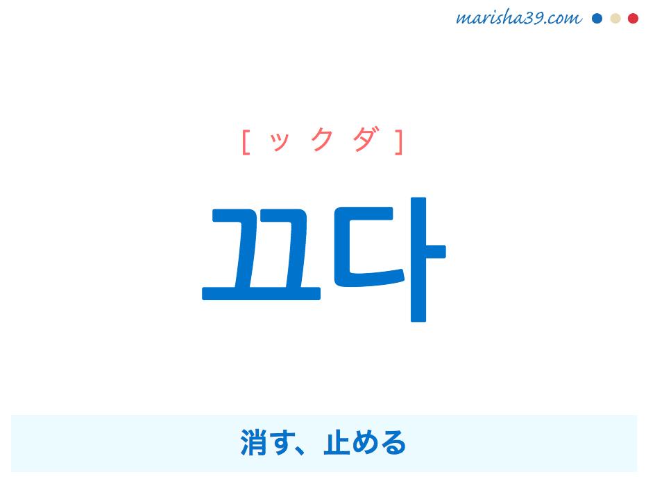 韓国語単語・ハングル 끄다 [ックダ] 消す、止める 意味・活用・読み方と音声発音