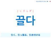 韓国語単語・ハングル 끌다 [ックルダ] 引く、引っ張る、引き付ける 意味・活用・読み方と音声発音