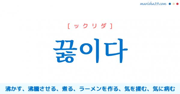 韓国語単語勉強 끓이다 [ックリダ] 沸かす、沸騰させる、煮る、ラーメンを作る、気を揉む、気に病む 意味・活用・読み方と音声発音