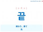 韓国語単語・ハングル 끝 [ックッ] 終わり、果て、先 意味・活用・読み方と音声発音