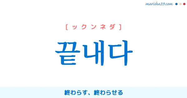 韓国語単語勉強 끝내다 [ックンネダ] 終わらす、終わらせる 意味・活用・読み方と音声発音