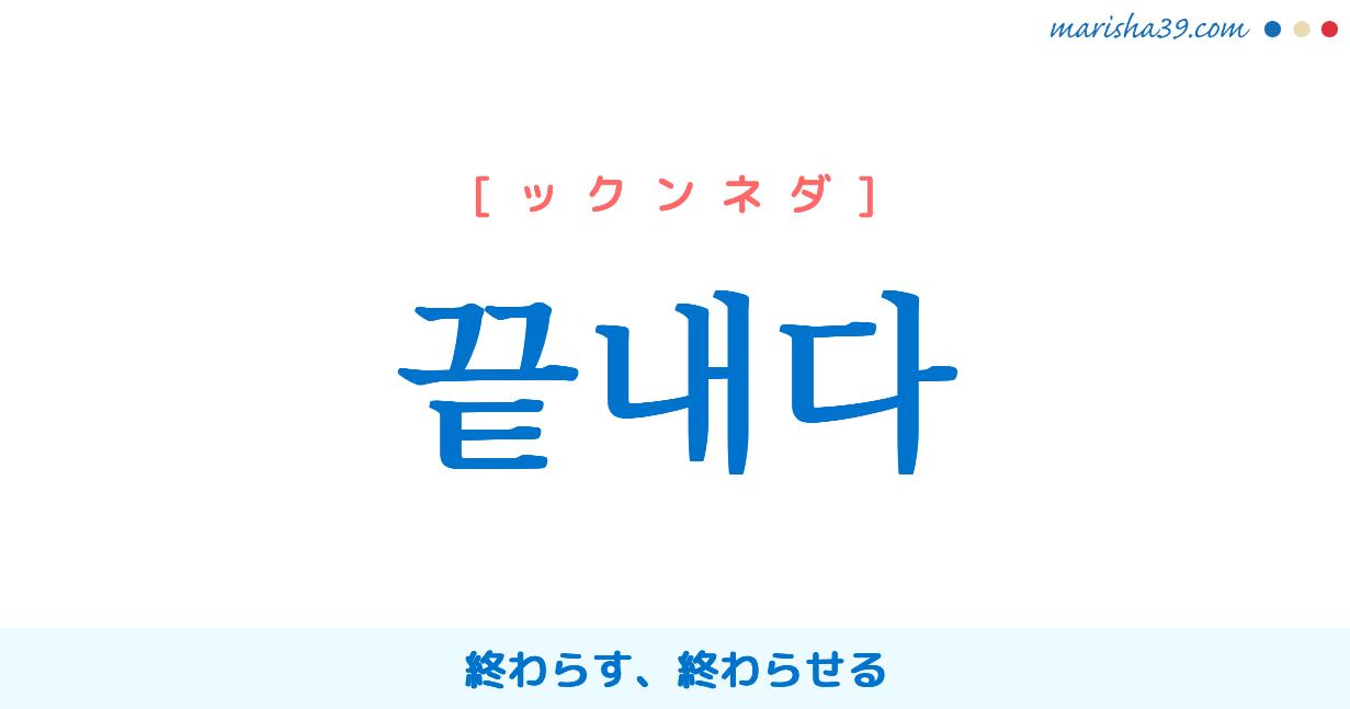 韓国語単語・ハングル 끝내다 [ックンネダ] 終わらす、終わらせる 意味・活用・読み方と音声発音